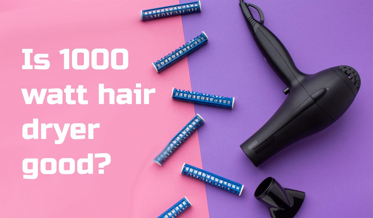 Is 1000 watt hair dryer good